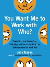 You Want Me to Work with Who? - Eleven Keys to a Stress-Free, Satisfying, and Successful Work Life . . . No Matt er Who You Work With ebook by Julie Jansen