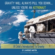 Gravity Will Always Pull You Down... - A Child's Introduction to Gravity ebook by Lawrence Martin