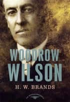 Woodrow Wilson - The American Presidents Series: The 28th President, 1913-1921 ebook by H. W. Brands, Arthur M. Schlesinger Jr.