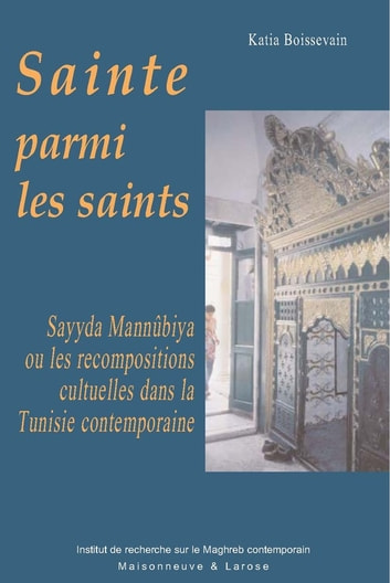 Sainte parmi les saints - Sayyda Mannûbiya ou les recompositions culturelles dans la Tunisie contemporaine ebook by Katia Boissevain