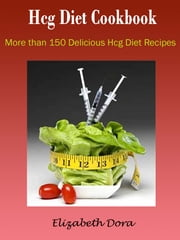 Hcg Diet Cookbook : More Than 150 Delicious Hcg Diet Recipes ebook by Elizabeth Dora
