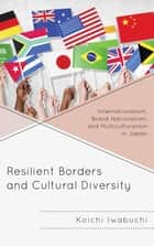 Resilient Borders and Cultural Diversity - Internationalism, Brand Nationalism, and Multiculturalism in Japan ebook by Koichi Iwabuchi
