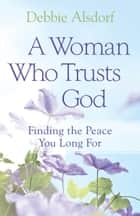 Woman Who Trusts God, A - Finding the Peace You Long For ebook by Debbie Alsdorf