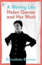 A Writing Life - Helen Garner and Her Work ebook by Bernadette Brennan