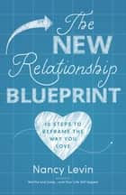 The New Relationship Blueprint - 10 Steps to Reframe the Way You Love ebook by Nancy Levin