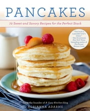 Pancakes - 72 Sweet and Savory Recipes for the Perfect Stack ebook by Adrianna Adarme