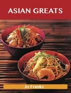 Asian Greats: Delicious Asian Recipes, The Top 100 Asian Recipes ebook by Franks Jo
