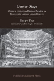 Center Stage - Operatic Culture and Nation Building in Nineteenth-Century Central Europe ebook by Philipp Ther