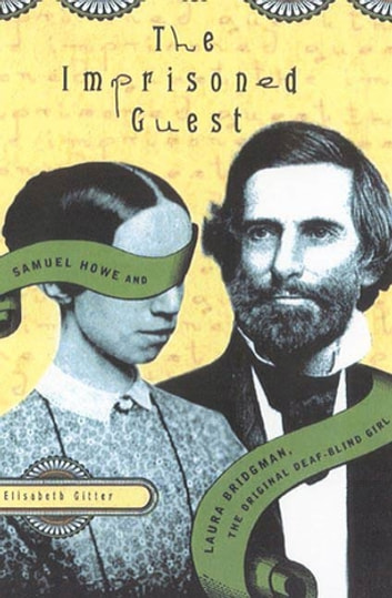 The Imprisoned Guest - Samuel Howe and Laura Bridgman, The Original Deaf-Blind Girl eBook by Elisabeth Gitter
