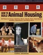 How to Build Animal Housing - 60 Plans for Coops, Hutches, Barns, Sheds, Pens, Nestboxes, Feeders, Stanchions, and Much More ebook by Carol Ekarius