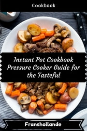 Instant Pot Cookbook Pressure Cooker Guide for the Tasteful: 101 Delicious, Nutritious, Low Budget, Mouth Watering Cookbook ebook by Franshollande