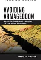 Avoiding Armageddon - America, India, and Pakistan to the Brink and Back ebook by Bruce Riedel