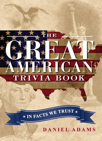 The Great American Trivia Book - In Facts We Trust ebook by Daniel Adams