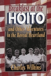 Breakfast at the Hoito - And Other Adventures in the Boreal Heartland ebook by Charles Wilkins