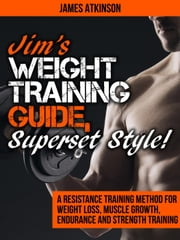 "Jim's Weight Training Guide ""Superset Style!"" (A Resistance Training Method For Weight loss, Muscle Growth, Endurance and Strength Training) ebook by James Atkinson"