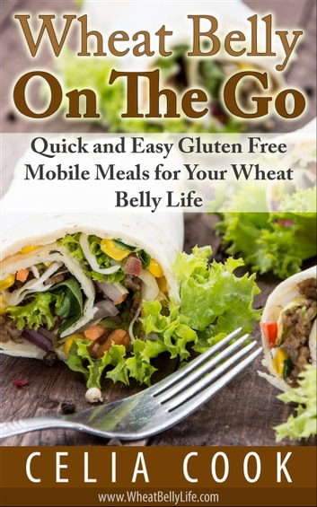 Wheat Belly On The Go: Quick & Easy Gluten-Free Mobile Meals for Your Wheat Belly Life ebook by Celia Cook