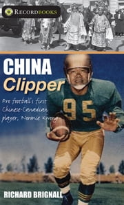 China Clipper - Pro football's first Chinese-Canadian player, Normie Kwong ebook by Richard Brignall