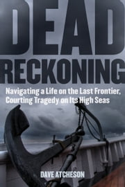 Dead Reckoning - Navigating a Life on the Last Frontier, Courting Tragedy on Its High Seas ebook by Dave Atcheson