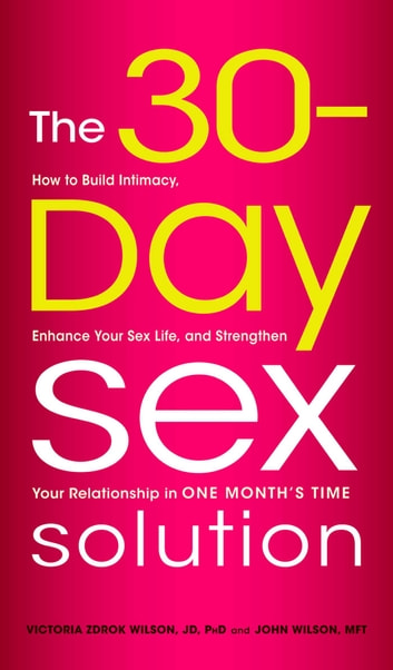 The 30-Day Sex Solution - How to Build Intimacy, Enhance Your Sex Life, and Strengthen Your Relationship in One Month's Time eBook by Victoria Zdrok Wilson,John Wilson
