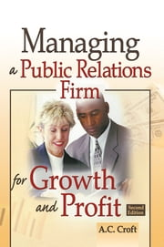 Managing a Public Relations Firm for Growth and Profit, Second Edition ebook by Alvin C Croft