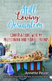 Still Loving Jerusalem: Conversations with My Palestinian and Israeli Friends ebook by Annette Peizer