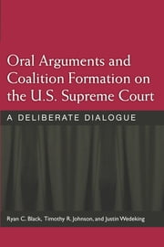Oral Arguments and Coalition Formation on the U.S. Supreme Court - A Deliberate Dialogue ebook by Timothy R. Johnson,Ryan C. Black,Justin Wedeking