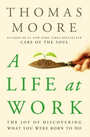 A Life at Work - The Joy of Discovering What You Were Born to Do ebook by Thomas Moore