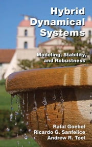 Hybrid Dynamical Systems - Modeling, Stability, and Robustness ebook by Rafal Goebel,Ricardo G. Sanfelice,Andrew R. Teel