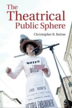 The Theatrical Public Sphere ebook by Christopher B. Balme