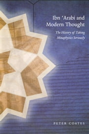 Ibn 'Arabi and Modern Thought - The History of Taking Metaphysics Seriously ebook by Peter Coates