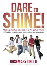 Dare To Shine! - Making positive choices in a negative world ebook by Rosemary Okolo