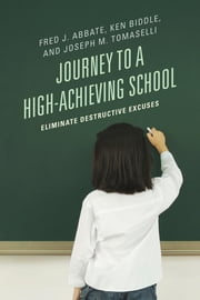 Journey to a High-Achieving School - Eliminate Destructive Excuses ebook by Fred J. Abbate,Ken Biddle,Joseph M. Tomaselli