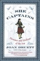 She Captains - Heroines and Hellions of the Sea eBook by Joan Druett