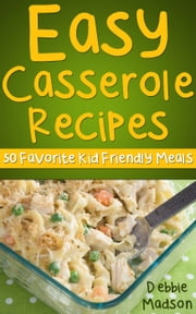Easy Casserole Recipes: 50 Favorite Kid Friendly Meals - Family Cooking, #1 ebook by Debbie Madson