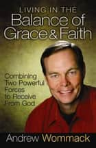 Living in the Balance of Grace & Faith ebook by Andrew Wommack