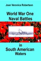 World War One Naval Battles in South American Waters ebook by Joan Veronica Robertson