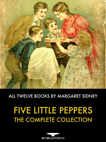 Five Little Peppers - the Complete Collection - All Twelve Books By Margaret Sidney ebook by Margaret Sidney
