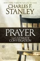 Prayer: The Ultimate Conversation ebook by Charles F. Stanley