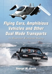Flying Cars, Amphibious Vehicles and Other Dual Mode Transports - An Illustrated Worldwide History ebook by George W. Green