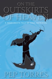 On the Outskirts of Heaven - A Near-Death Tale of Soul Retrieval ebook by Pep Torres