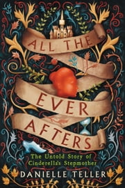 All the Ever Afters - The Untold Story of Cinderella's Stepmother ebook by Danielle Teller