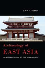 Archaeology of East Asia - The Rise of Civilization in China, Korea and Japan ebook by Gina L. Barnes