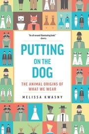 Putting on the Dog - The Animal Origins of What We Wear eBook by Melissa Kwasny