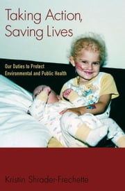 Taking Action, Saving Lives : Our Duties to Protect Environmental and Public Health ebook by Kristin Shrader-Frechette