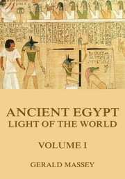 Ancient Egypt - Light Of The World, Volume 1 ebook by Gerald Massey