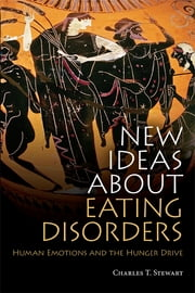 New Ideas about Eating Disorders - Human Emotions and the Hunger Drive ebook by Charles T. Stewart