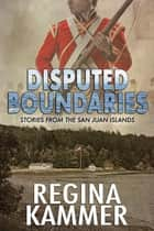 Disputed Boundaries (Stories from the San Juan Islands) ebook by Regina Kammer
