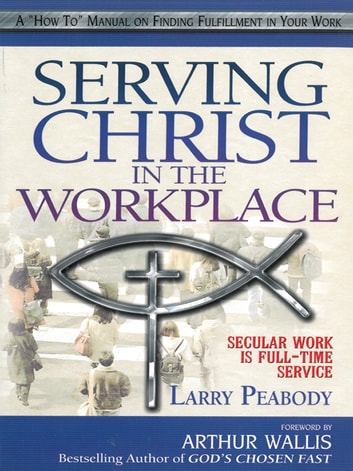 Serving Christ in the Workplace - Secular Work is Full-time Service ebook by Larry Peabody