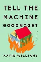 Tell the Machine Goodnight - A Novel ebook by Katie Williams