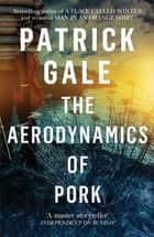 The Aerodynamics of Pork ebook by Patrick Gale